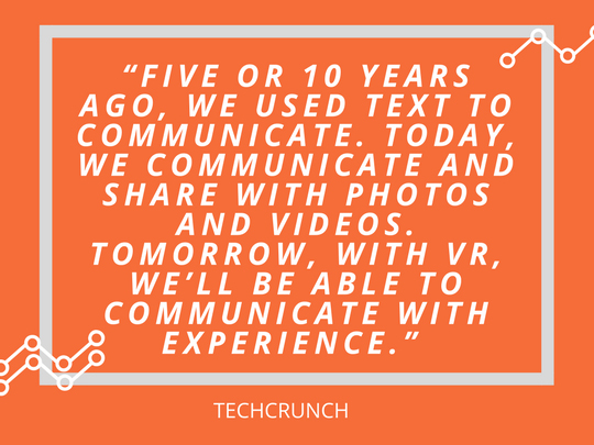 """""""Five or 10 years ago, we used text to communicate. Today, we communicate and share with photos and videos. Tomorrow, with VR, we'll be able to communicate with experience."""".jpg"""