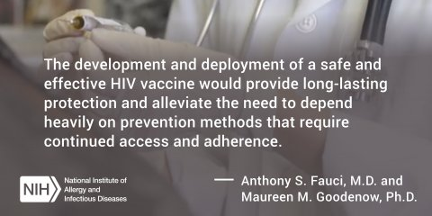 The development and deployment of a safe and effective HIV vaccine would provide long-lasting protection and alleviate the need to depend heavily on prevention methods that require continued access and adherence. Anthony S. Fauci, M.D.,  and Maureen M. Goodenow, Ph.D.