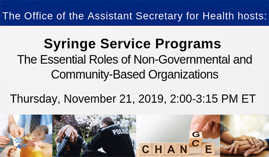 Office of the Assistant Secretary for Health hosts: Syringe Service Programs. The Essential Roles of Non-Governmental and Community-Based Organizations. Thursday, November 21, 2019, 2:00-3:15 PM ET