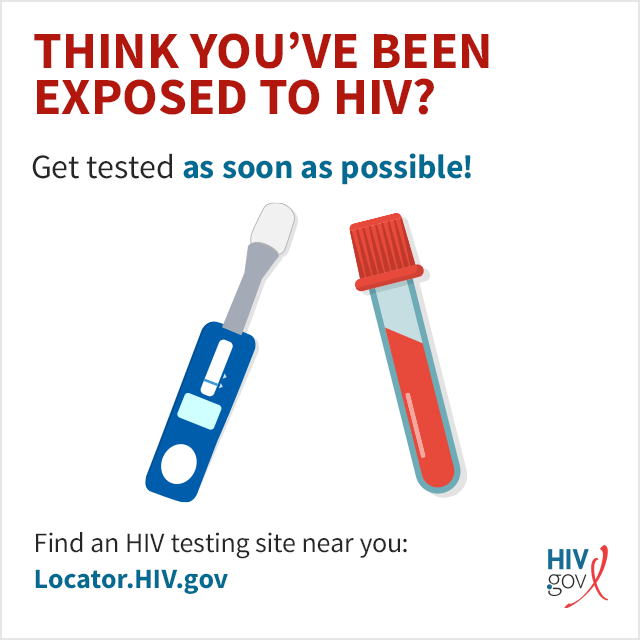 Get tested as soon as possible! Find a HIV testing site near you: Locator.HIV.gov