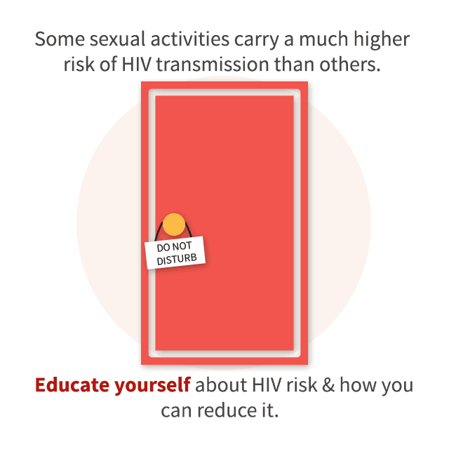 Some sexual activities carry a much higher risk of HIV transmission than others. Educate yourself about HIV risk & how you can reduce it.